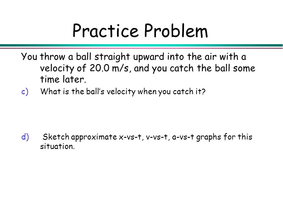 Practice Problem You throw a ball straight upward into the air with a velocity of 20.0 m/s, and you catch the ball some time later. c)What is the ball