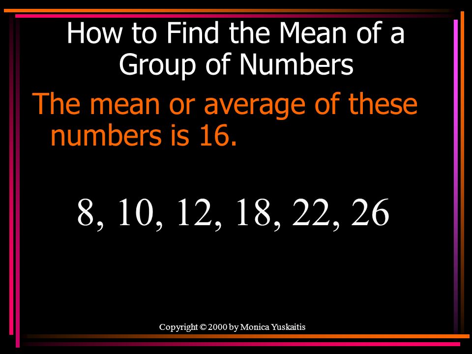 Copyright © 2000 by Monica Yuskaitis How to Find the Mean of a Group of Numbers The mean or average of these numbers is 16.