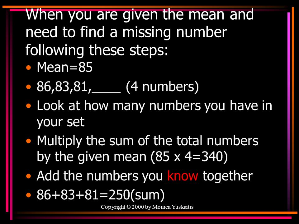 When you are given the mean and need to find a missing number following these steps: Mean=85 86,83,81,____ (4 numbers) Look at how many numbers you have in your set Multiply the sum of the total numbers by the given mean (85 x 4=340) Add the numbers you know together 86+83+81=250(sum) Copyright © 2000 by Monica Yuskaitis