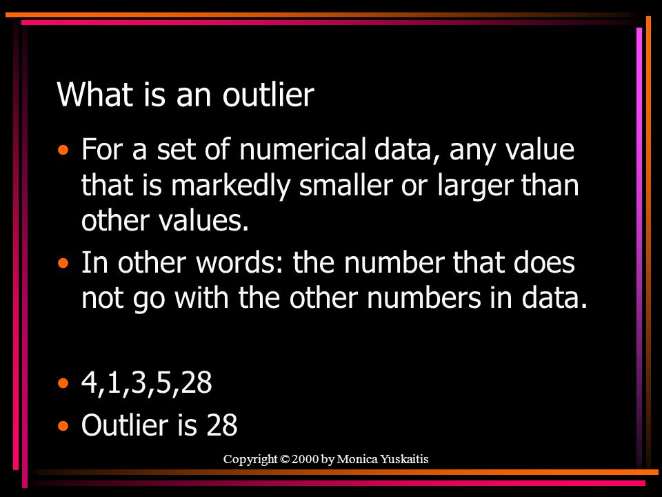 What is an outlier For a set of numerical data, any value that is markedly smaller or larger than other values.