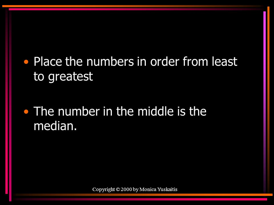 Place the numbers in order from least to greatest The number in the middle is the median.