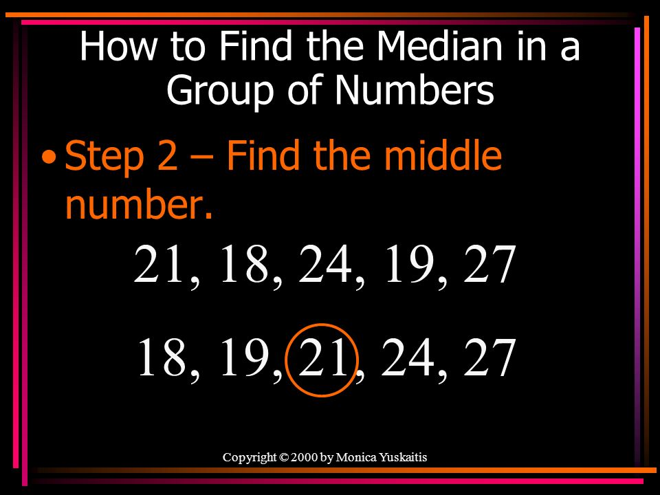 Copyright © 2000 by Monica Yuskaitis How to Find the Median in a Group of Numbers Step 2 – Find the middle number.