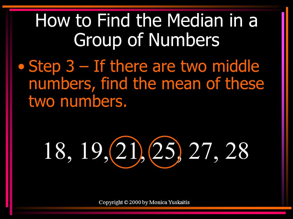 Copyright © 2000 by Monica Yuskaitis How to Find the Median in a Group of Numbers Step 3 – If there are two middle numbers, find the mean of these two numbers.
