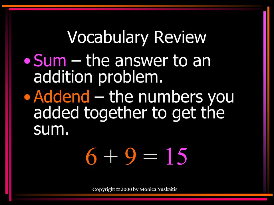 Copyright © 2000 by Monica Yuskaitis Vocabulary Review Sum – the answer to an addition problem.