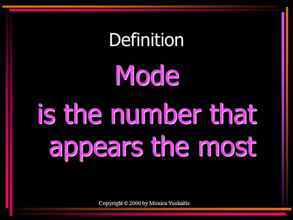 Copyright © 2000 by Monica Yuskaitis Definition Mode is the number that appears the most