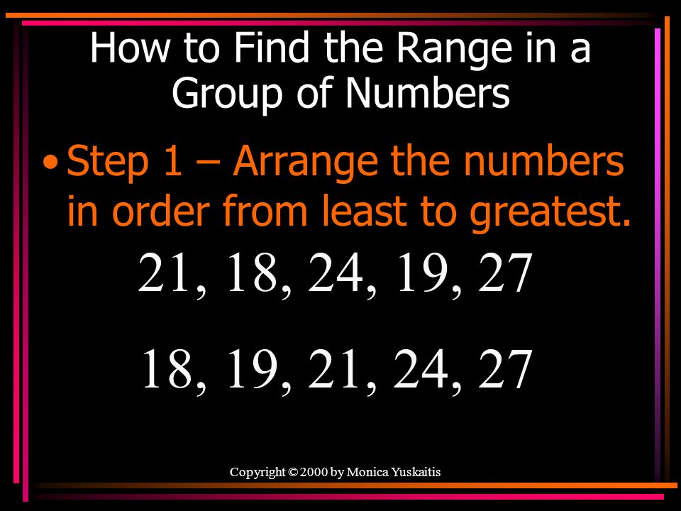 How to Find the Range in a Group of Numbers Step 1 – Arrange the numbers in order from least to greatest.