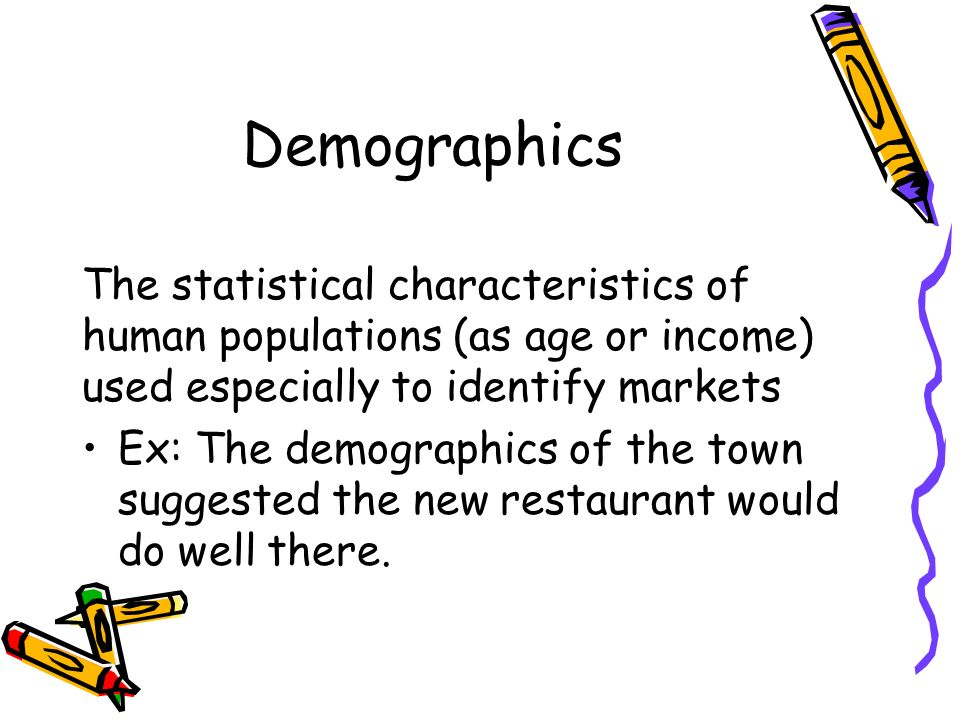 Demographics The statistical characteristics of human populations (as age or income) used especially to identify markets Ex: The demographics of the town suggested the new restaurant would do well there.