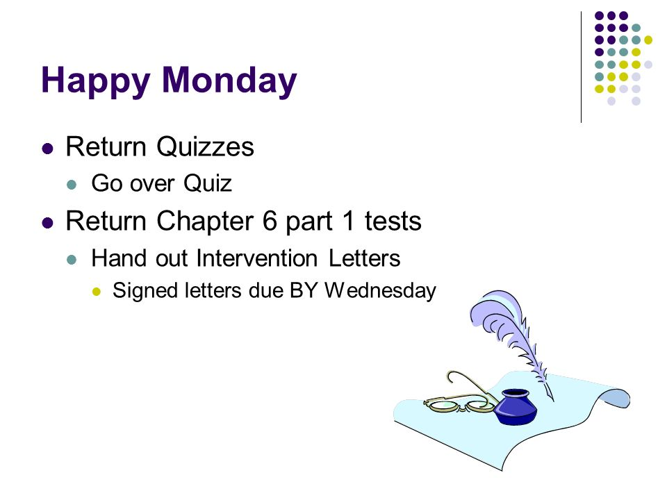 Happy Monday Return Quizzes Go over Quiz Return Chapter 6 part 1 tests Hand out Intervention Letters Signed letters due BY Wednesday