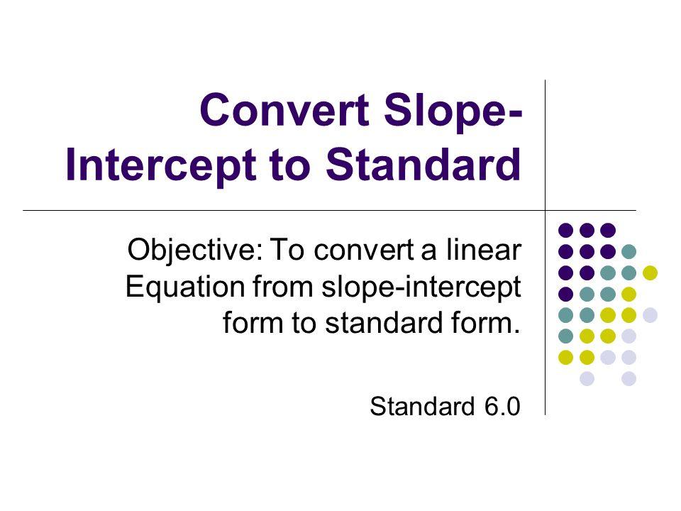 Convert Slope- Intercept to Standard Objective: To convert a linear Equation from slope-intercept form to standard form. Standard 6.0