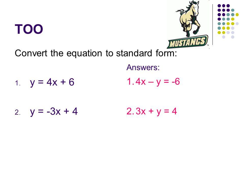 TOO Convert the equation to standard form: 1. y = 4x + 6 2. y = -3x + 4 Answers: 1.4x – y = -6 2.3x + y = 4