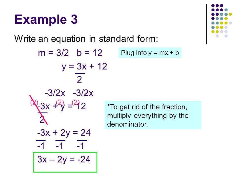 Example 3 Write an equation in standard form: m = 3/2 b = 12 y = 3x + 12 2 -3/2x -3/2x -3x + y = 12 2 -3x + 2y = 24 -1 -1 -1 3x – 2y = -24 (2) Plug in