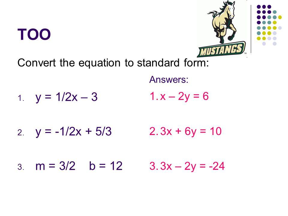 TOO Convert the equation to standard form: 1. y = 1/2x – 3 2. y = -1/2x + 5/3 3. m = 3/2 b = 12 Answers: 1.x – 2y = 6 2.3x + 6y = 10 3.3x – 2y = -24