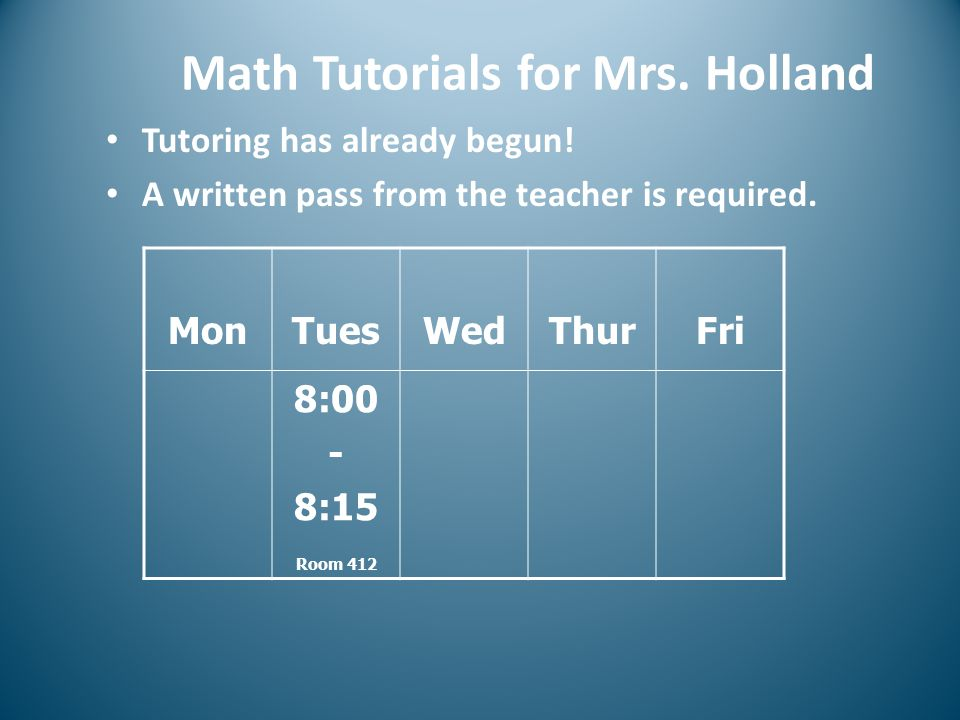 Math Tutorials for Mrs. Holland Tutoring has already begun! A written pass from the teacher is required. MonTuesWedThurFri 8:00 - 8:15 Room 412