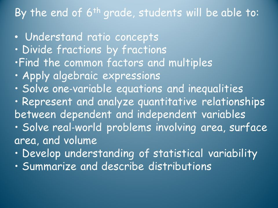 By the end of 6 th grade, students will be able to: Understand ratio concepts Divide fractions by fractions Find the common factors and multiples Appl