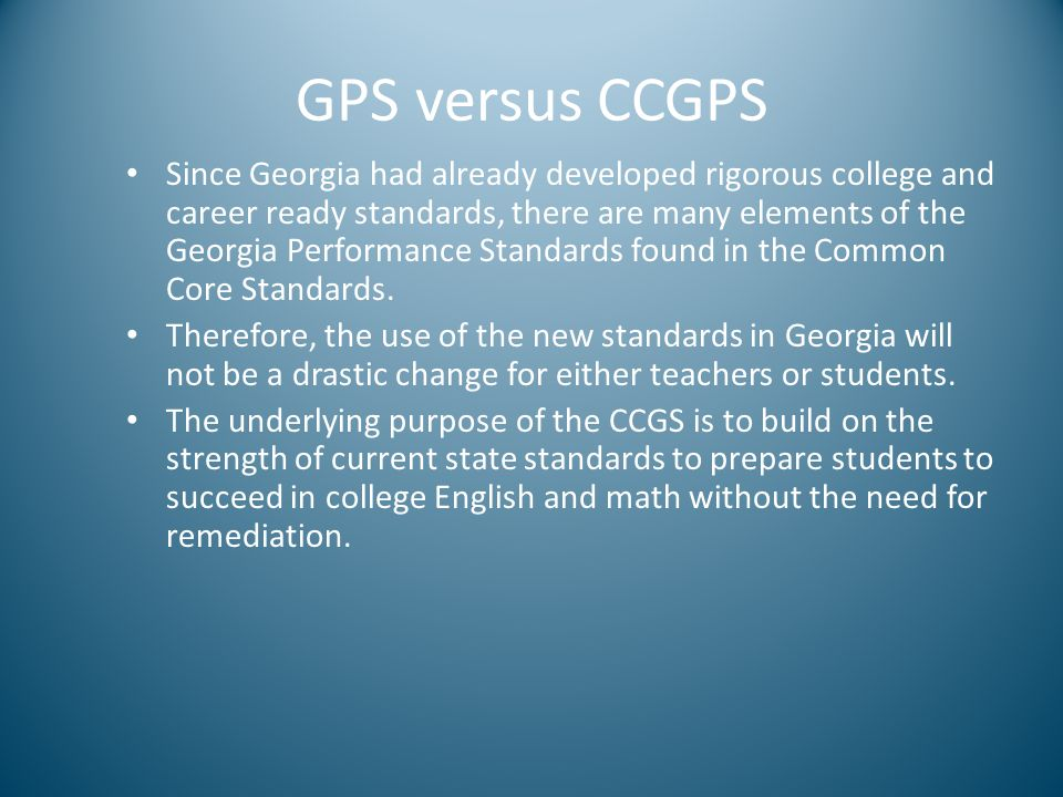 GPS versus CCGPS Since Georgia had already developed rigorous college and career ready standards, there are many elements of the Georgia Performance S