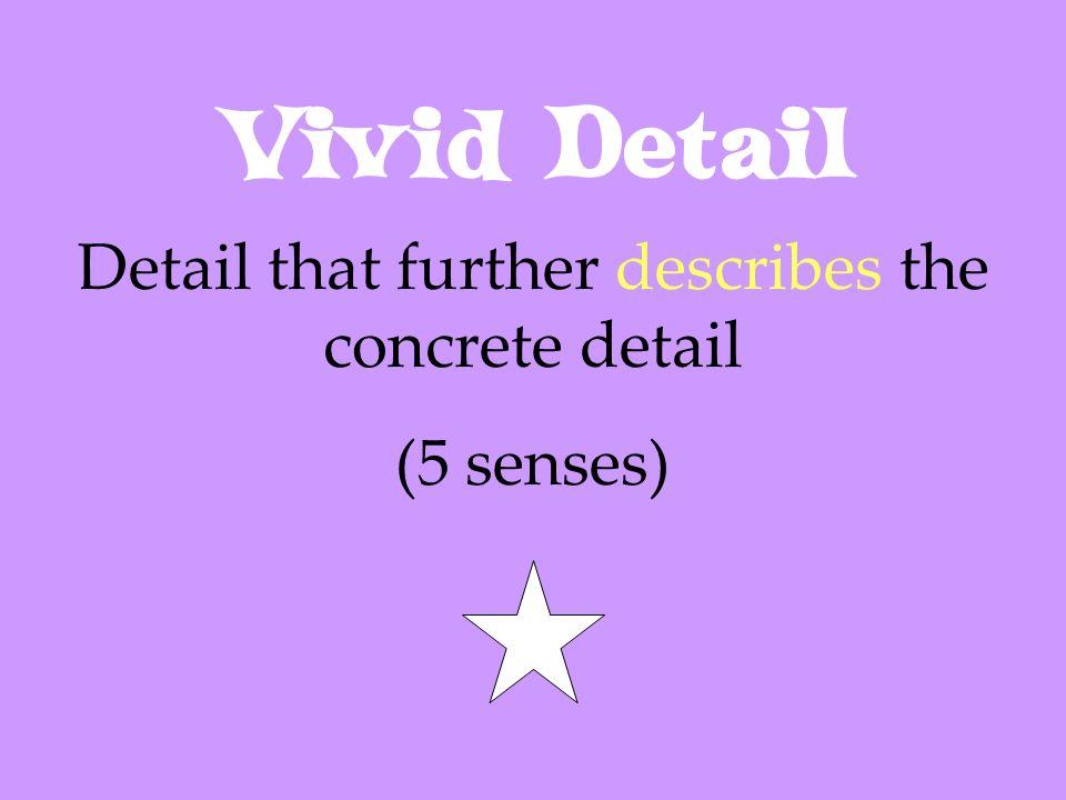 Vivid Detail Detail that further describes the concrete detail (5 senses)