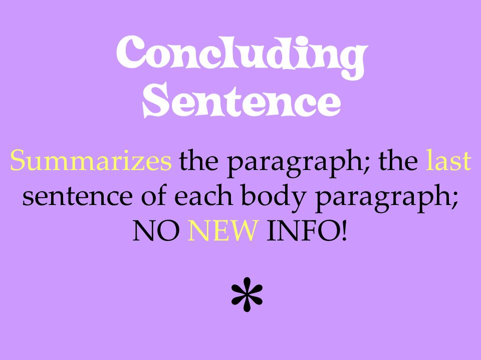 Concluding Sentence Summarizes the paragraph; the last sentence of each body paragraph; NO NEW INFO! *