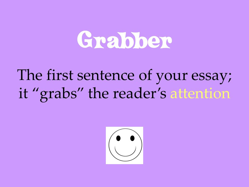 Grabber The first sentence of your essay; it grabs the readers attention