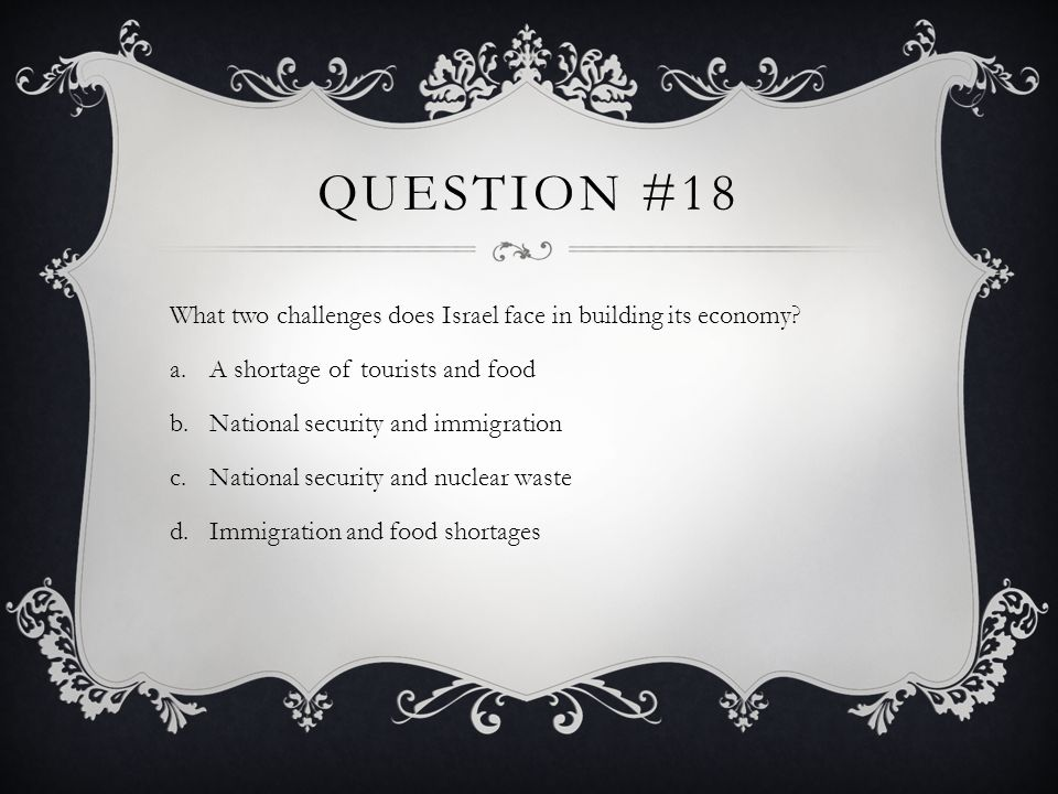 QUESTION #18 What two challenges does Israel face in building its economy? a.A shortage of tourists and food b.National security and immigration c.Nat