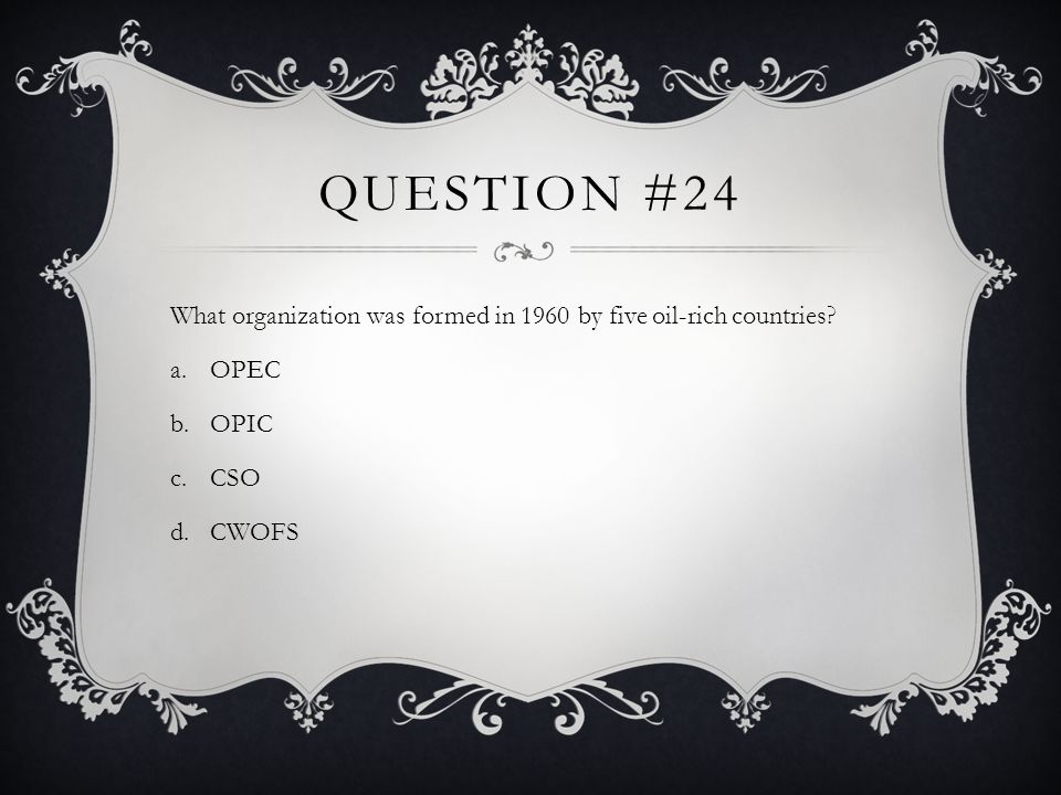 QUESTION #24 What organization was formed in 1960 by five oil-rich countries? a.OPEC b.OPIC c.CSO d.CWOFS
