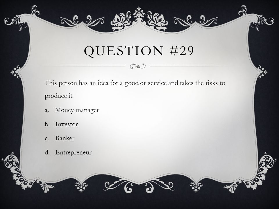 QUESTION #29 This person has an idea for a good or service and takes the risks to produce it a.Money manager b.Investor c.Banker d.Entrepreneur