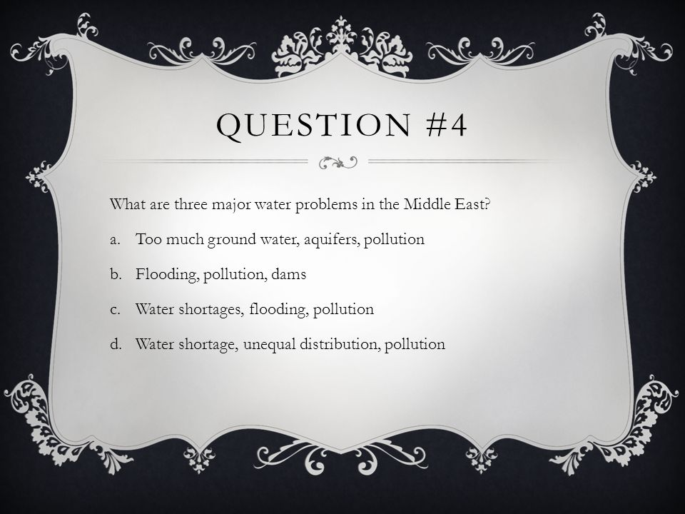 QUESTION #4 What are three major water problems in the Middle East? a.Too much ground water, aquifers, pollution b.Flooding, pollution, dams c.Water s