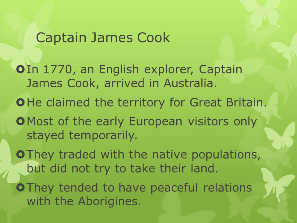 Captain James Cook In 1770, an English explorer, Captain James Cook, arrived in Australia. He claimed the territory for Great Britain. Most of the ear
