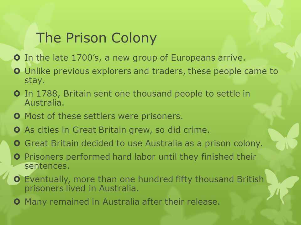 The Prison Colony In the late 1700s, a new group of Europeans arrive. Unlike previous explorers and traders, these people came to stay. In 1788, Brita