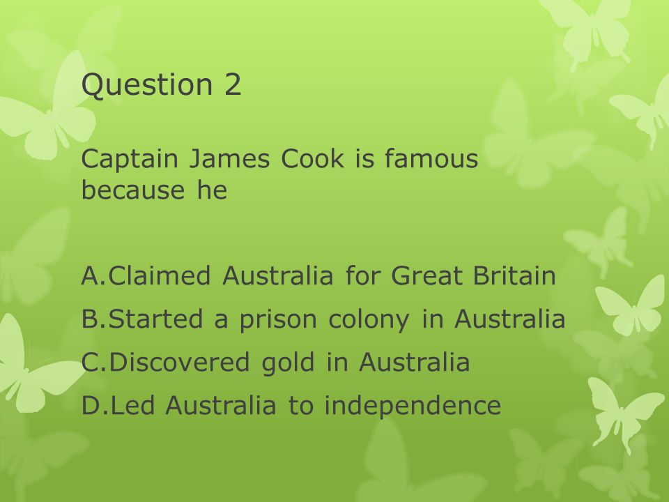 Question 2 Captain James Cook is famous because he A.Claimed Australia for Great Britain B.Started a prison colony in Australia C.Discovered gold in A