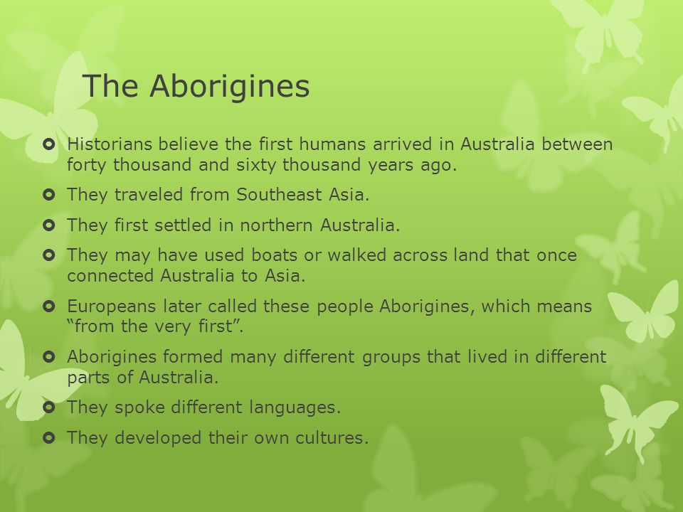 The Aborigines Historians believe the first humans arrived in Australia between forty thousand and sixty thousand years ago. They traveled from Southe