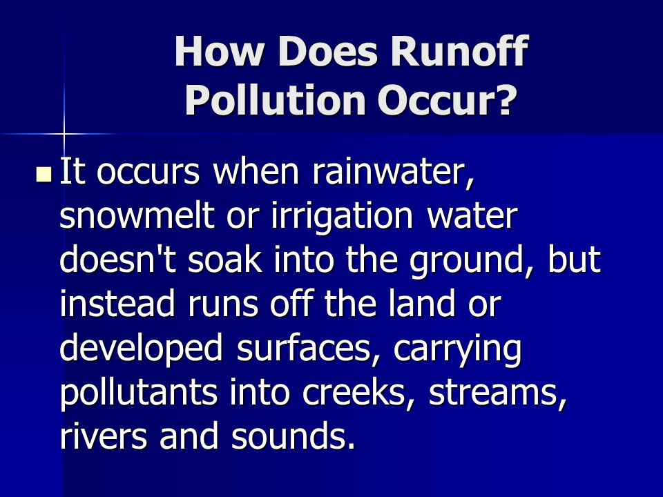 How Does Runoff Pollution Occur? It occurs when rainwater, snowmelt or irrigation water doesn't soak into the ground, but instead runs off the land or