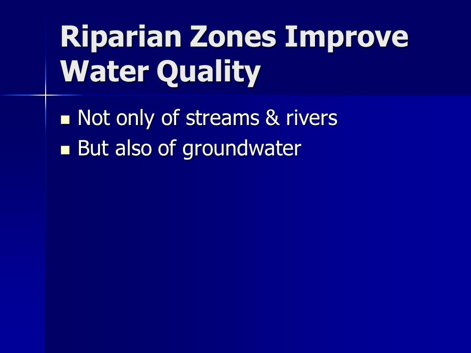 Riparian Zones Improve Water Quality Not only of streams & rivers Not only of streams & rivers But also of groundwater But also of groundwater