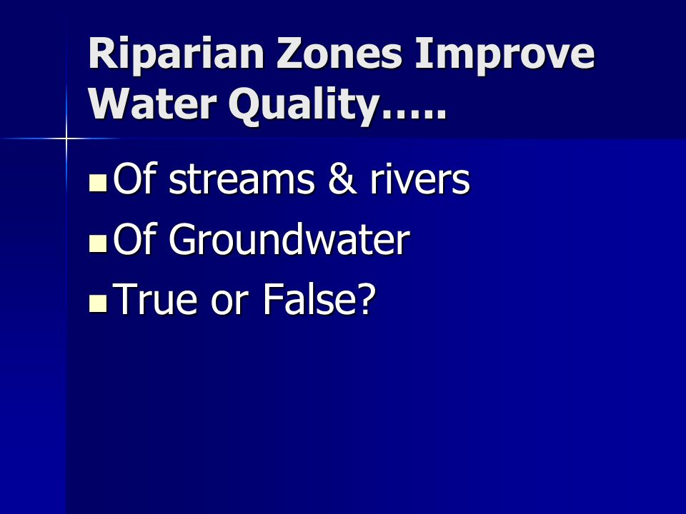 Riparian Zones Improve Water Quality….. Of streams & rivers Of streams & rivers Of Groundwater Of Groundwater True or False? True or False?