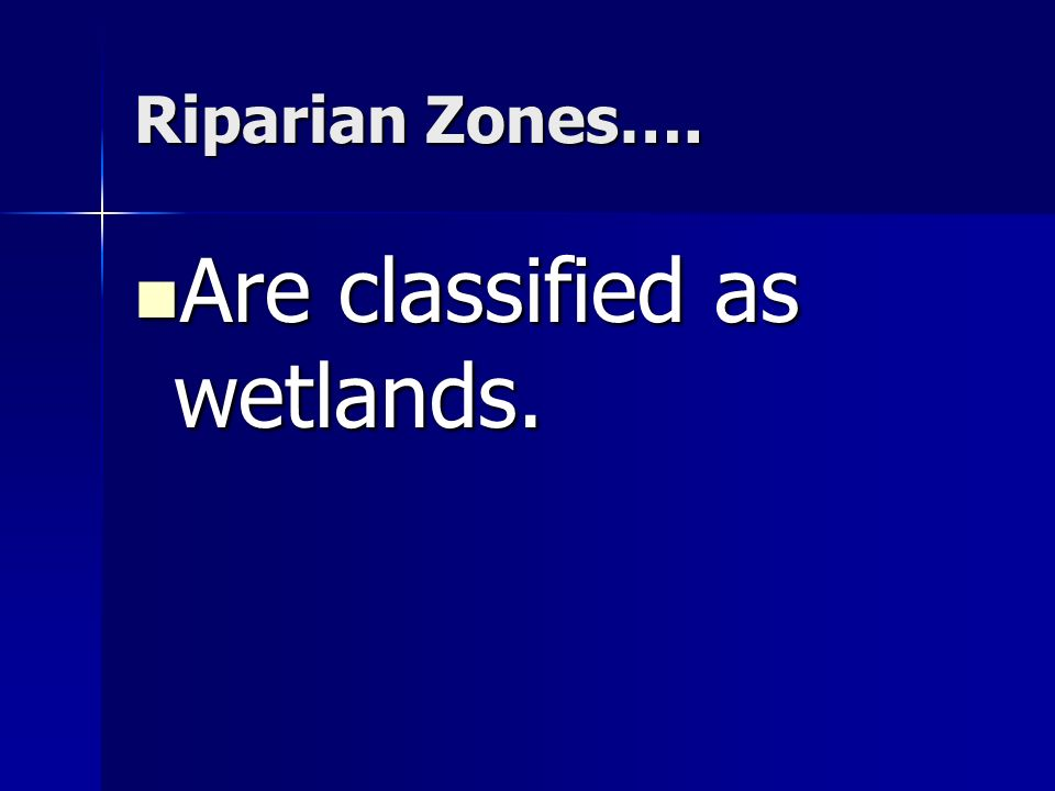 Riparian Zones…. Are classified as wetlands. Are classified as wetlands.