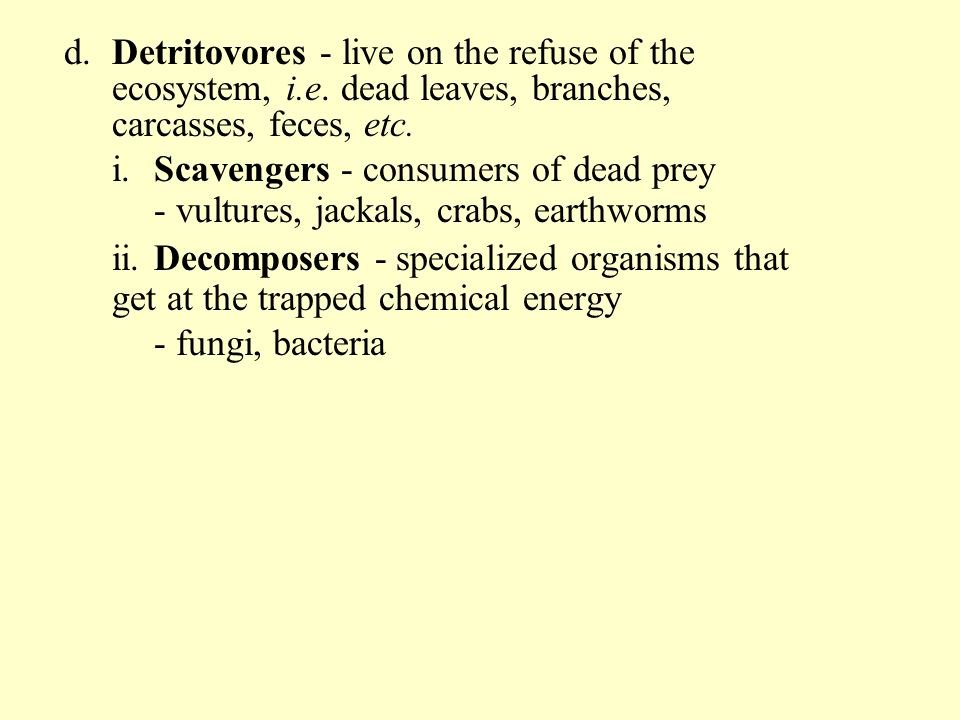 d.Detritovores - live on the refuse of the ecosystem, i.e. dead leaves, branches, carcasses, feces, etc. i.Scavengers - consumers of dead prey - vultu