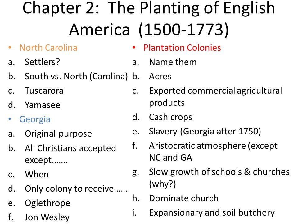 Chapter 2: The Planting of English America (1500-1773) North Carolina a.Settlers? b.South vs. North (Carolina) c.Tuscarora d.Yamasee Georgia a.Origina