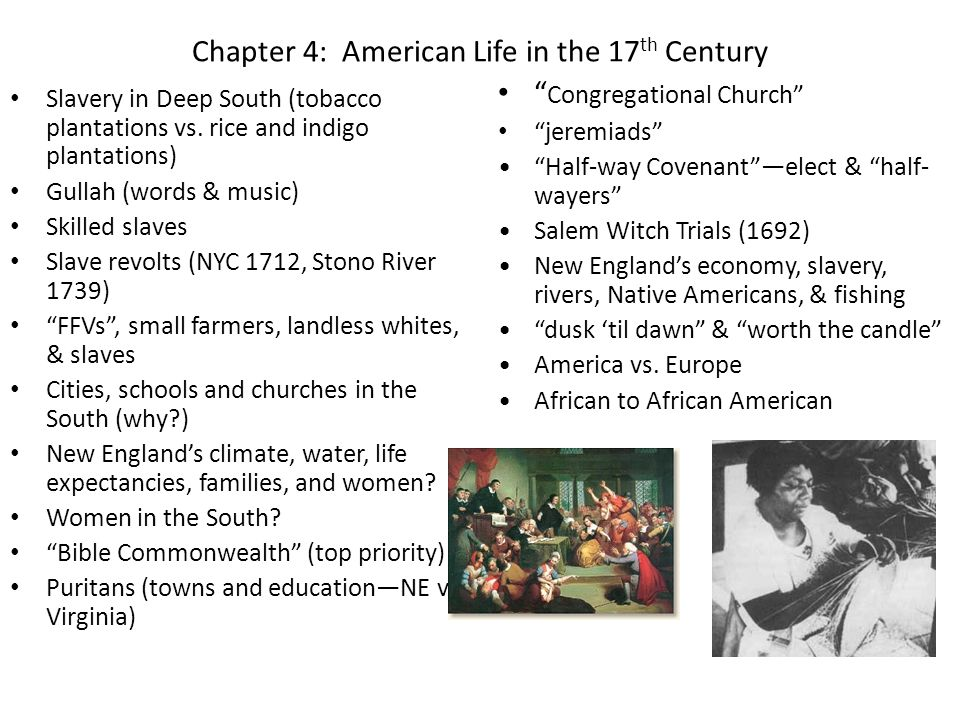 Chapter 4: American Life in the 17 th Century Slavery in Deep South (tobacco plantations vs. rice and indigo plantations) Gullah (words & music) Skill