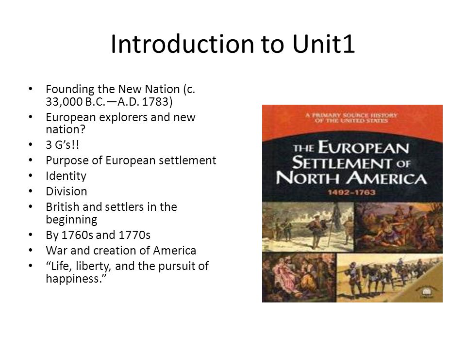 Introduction to Unit1 Founding the New Nation (c. 33,000 B.C.A.D. 1783) European explorers and new nation? 3 Gs!! Purpose of European settlement Ident