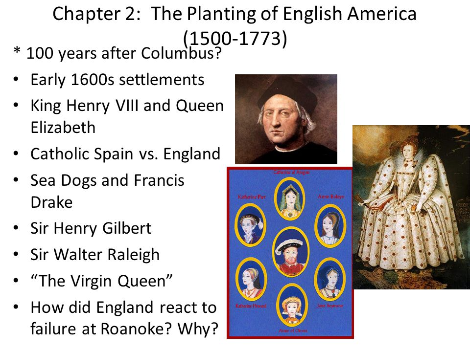 Chapter 2: The Planting of English America (1500-1773) * 100 years after Columbus? Early 1600s settlements King Henry VIII and Queen Elizabeth Catholi