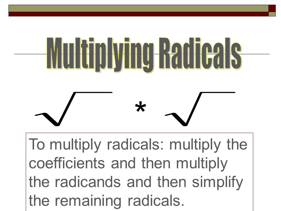 * To multiply radicals: multiply the coefficients and then multiply the radicands and then simplify the remaining radicals.
