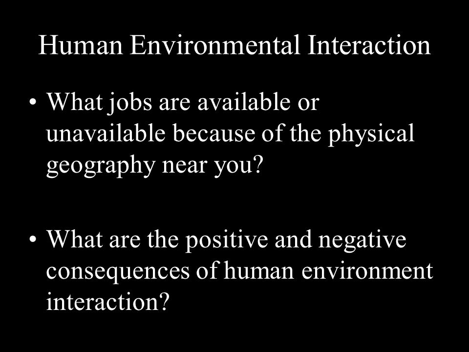 Human Environmental Interaction What jobs are available or unavailable because of the physical geography near you.