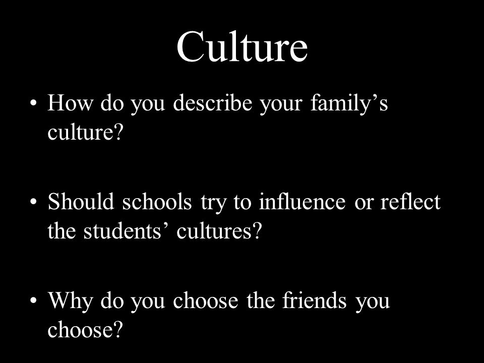 Culture How do you describe your familys culture? Should schools try to influence or reflect the students cultures? Why do you choose the friends you