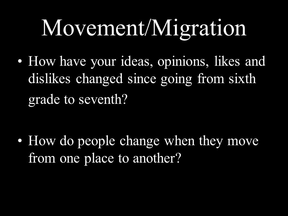 Movement/Migration How have your ideas, opinions, likes and dislikes changed since going from sixth grade to seventh? How do people change when they m