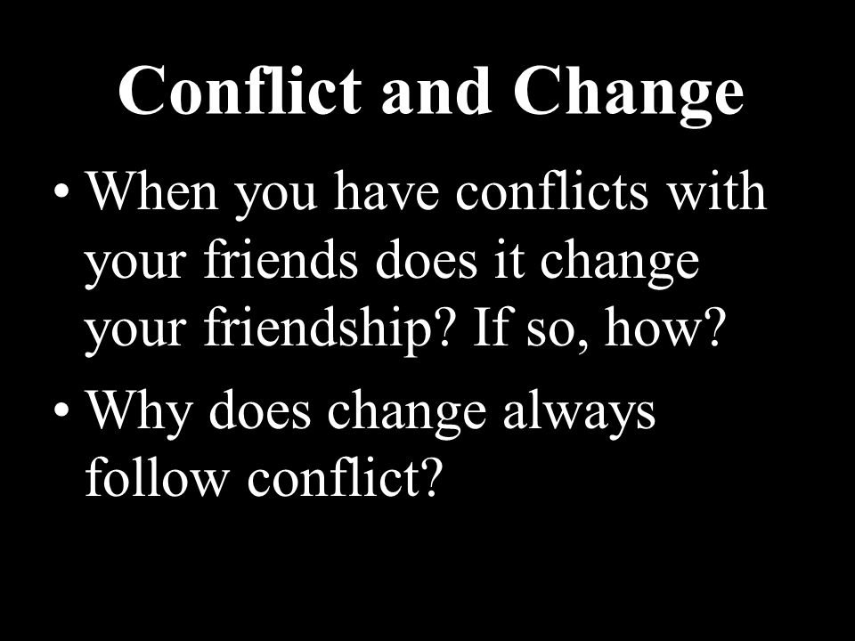 Conflict and Change When you have conflicts with your friends does it change your friendship.