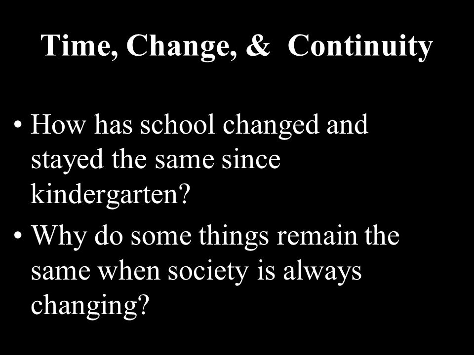 Time, Change, & Continuity How has school changed and stayed the same since kindergarten? Why do some things remain the same when society is always ch