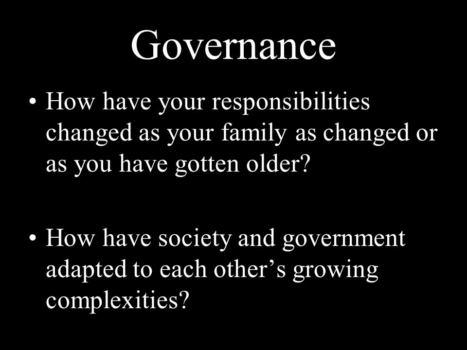 Governance How have your responsibilities changed as your family as changed or as you have gotten older.