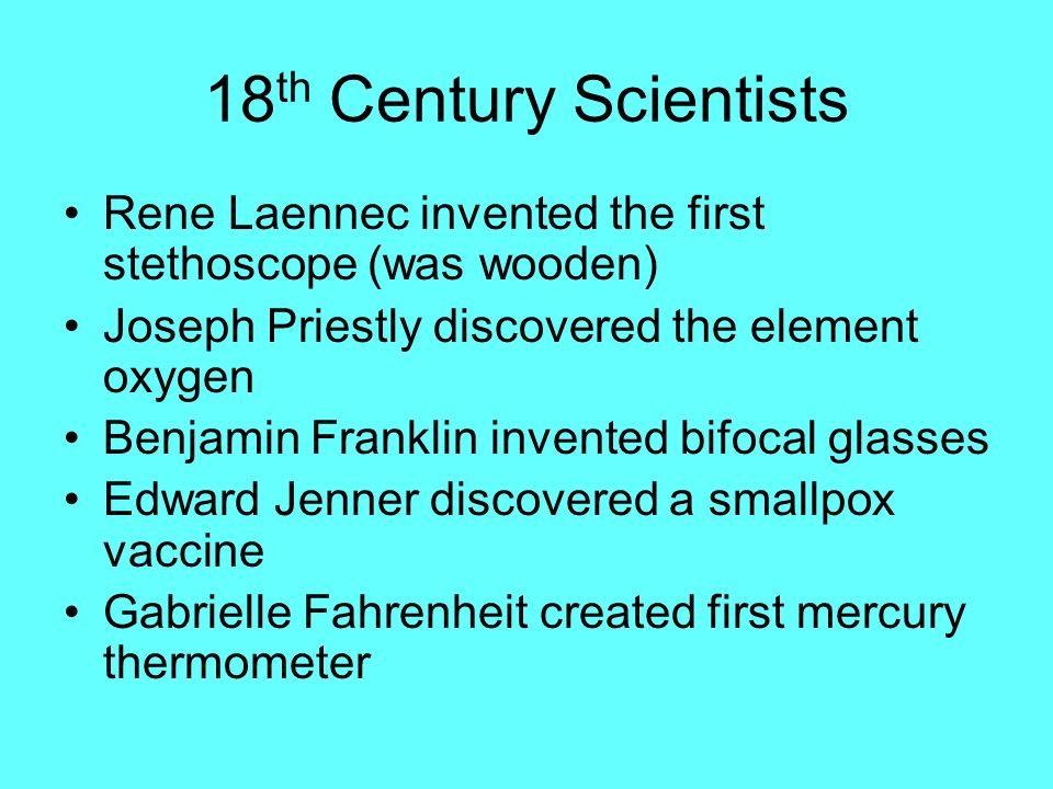 18 th Century Scientists Rene Laennec invented the first stethoscope (was wooden) Joseph Priestly discovered the element oxygen Benjamin Franklin inve