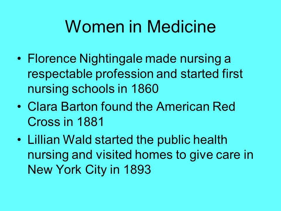 Women in Medicine Florence Nightingale made nursing a respectable profession and started first nursing schools in 1860 Clara Barton found the American