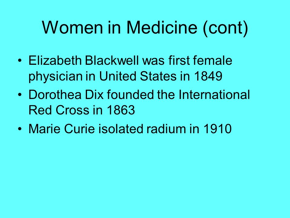 Women in Medicine (cont) Elizabeth Blackwell was first female physician in United States in 1849 Dorothea Dix founded the International Red Cross in 1