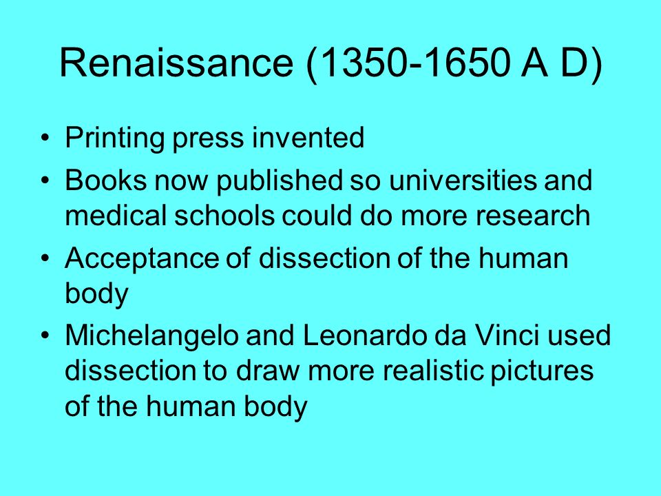 Renaissance (1350-1650 A D) Printing press invented Books now published so universities and medical schools could do more research Acceptance of disse